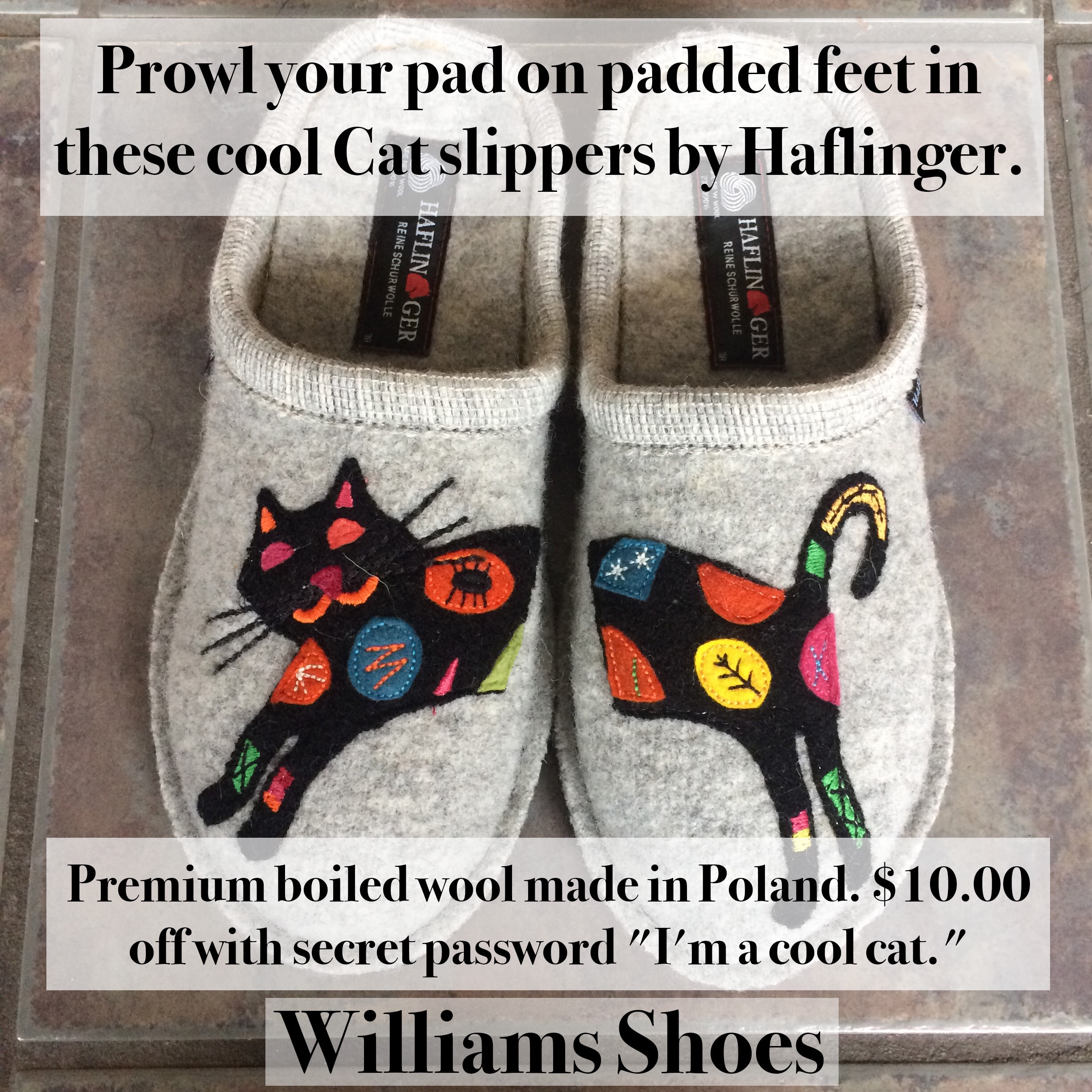 "Prowl your pad on padded feet in these cool Cat slippers by Haflinger. Premium boiled wool made in Poland. $10.00 off with secret password ""I'm a cool cat."" Williams Shoes.